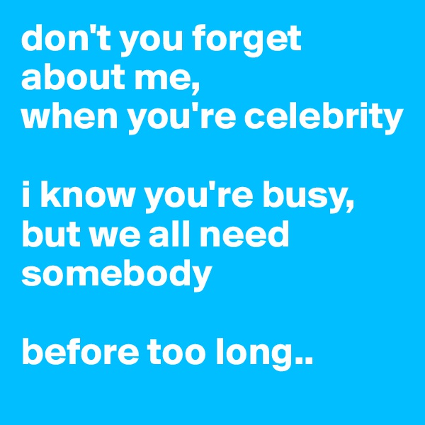 don't you forget about me, when you're celebrity  i know you're busy, but we all need somebody  before too long..
