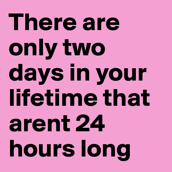 There are only two days in your lifetime that arent 24 hours long