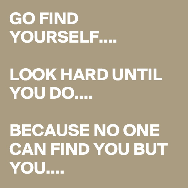 GO FIND YOURSELF....  LOOK HARD UNTIL YOU DO....  BECAUSE NO ONE CAN FIND YOU BUT YOU....