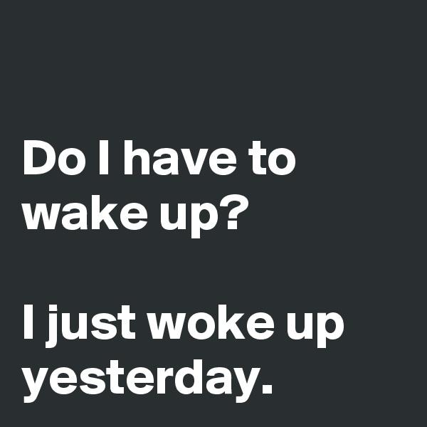 Do I have to wake up?  I just woke up yesterday.