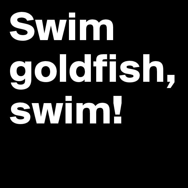 Swim goldfish, swim!