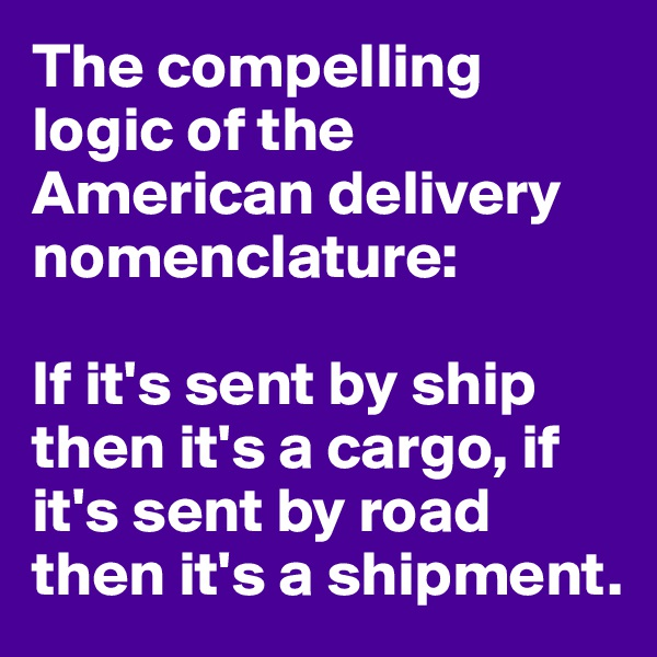 The compelling logic of the American delivery nomenclature:   If it's sent by ship then it's a cargo, if it's sent by road then it's a shipment.