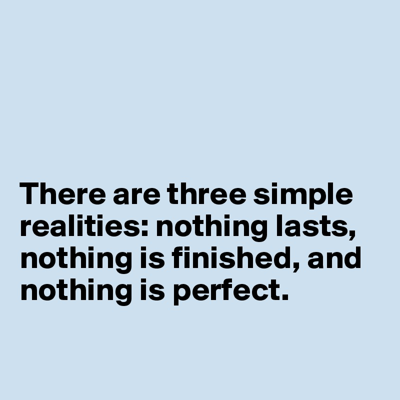 There are three simple realities: nothing lasts, nothing is finished, and nothing is perfect.