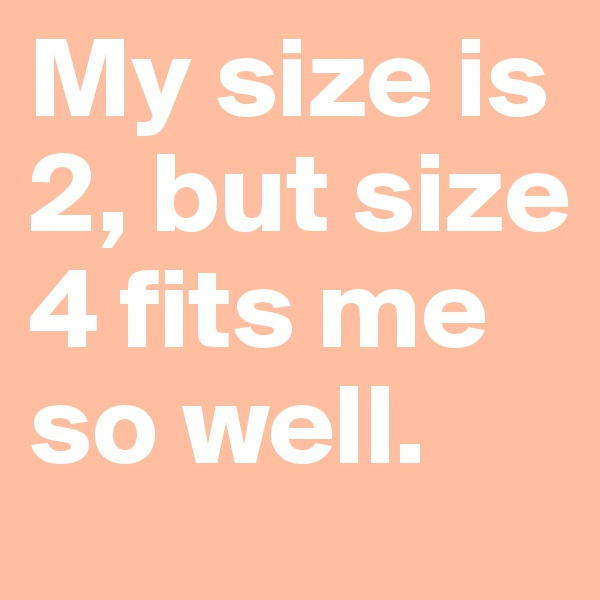 My size is 2, but size 4 fits me so well.