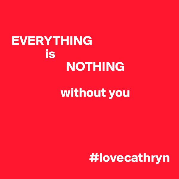 EVERYTHING               is                       NOTHING                      without you                                    #lovecathryn