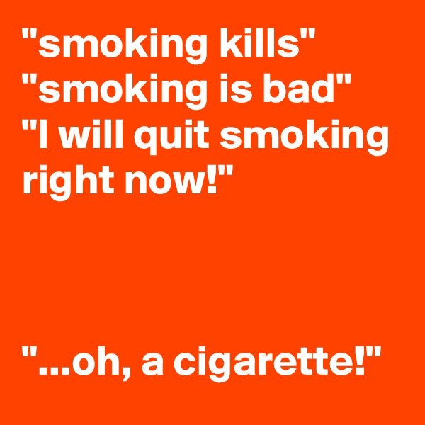 """""""smoking kills"""" """"smoking is bad"""" """"I will quit smoking right now!""""    """"...oh, a cigarette!"""""""