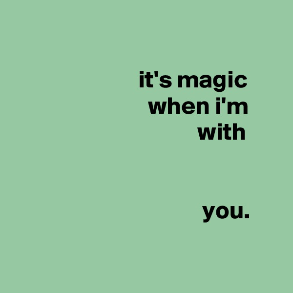 it's magic                            when i'm                                      with                                         you.