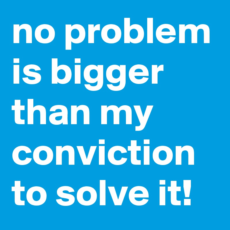 no problem is bigger than my conviction to solve it!