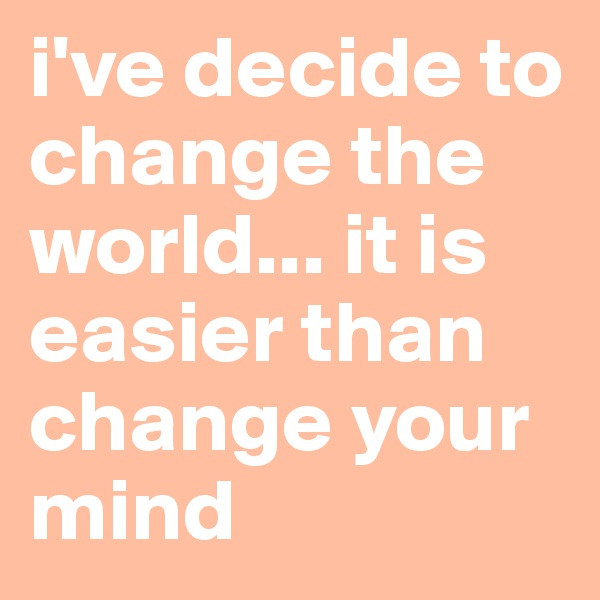 i've decide to change the world... it is easier than change your mind