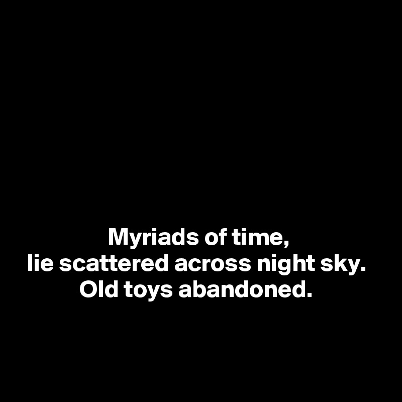 Myriads of time, lie scattered across night sky.  Old toys abandoned.