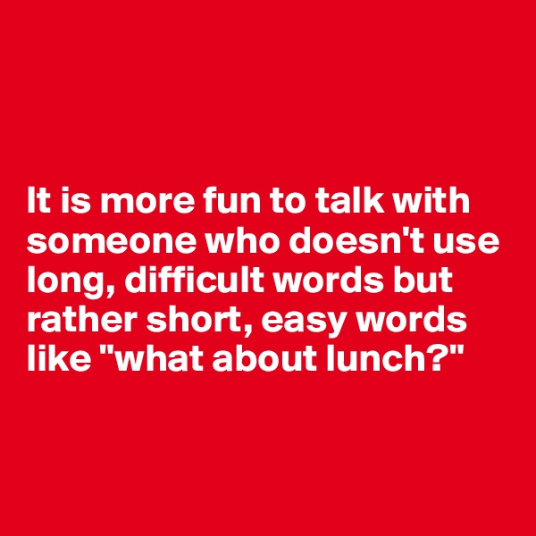 "It is more fun to talk with someone who doesn't use long, difficult words but rather short, easy words like ""what about lunch?"""