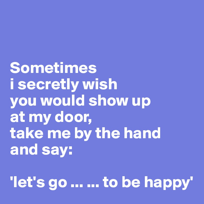 Sometimes i secretly wish you would show up at my door, take me by the hand and say:  'let's go ... ... to be happy'