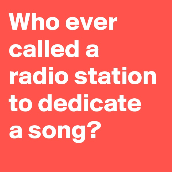 Who ever called a radio station to dedicate a song?
