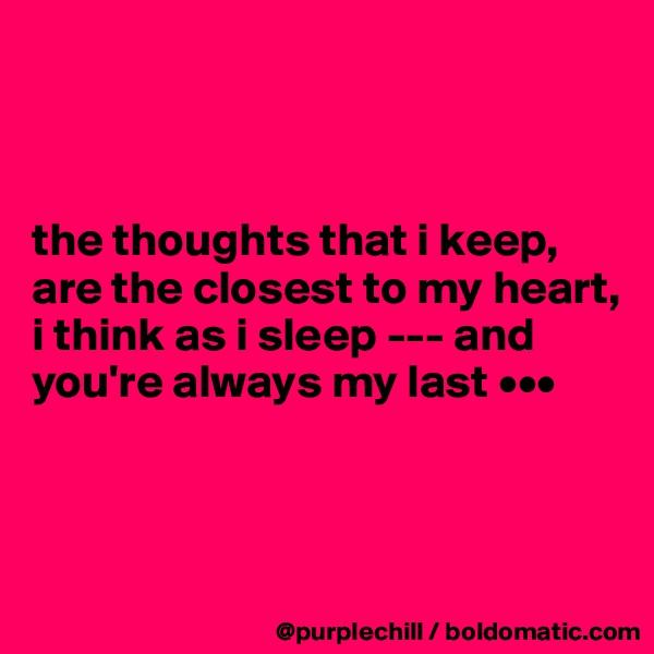 the thoughts that i keep,  are the closest to my heart,  i think as i sleep --- and  you're always my last •••