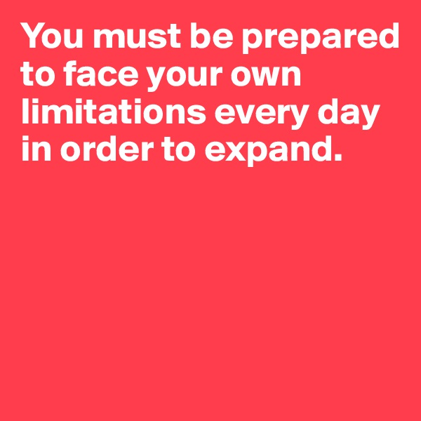 You must be prepared to face your own limitations every day in order to expand.