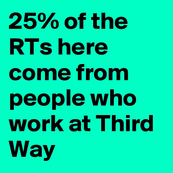 25% of the RTs here come from people who work at Third Way