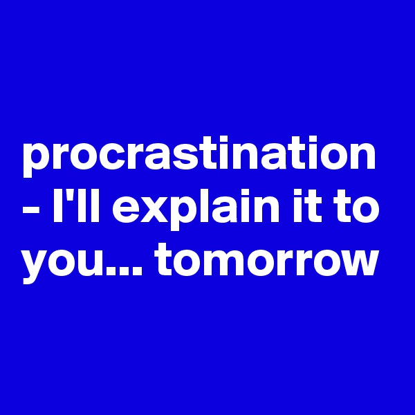 procrastination - I'll explain it to you... tomorrow