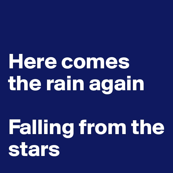 Here comes the rain again  Falling from the stars