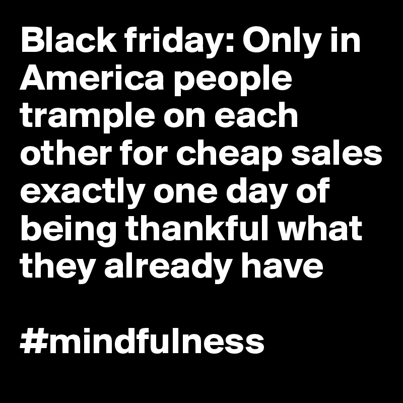 Black friday: Only in America people trample on each other for cheap sales exactly one day of being thankful what they already have   #mindfulness