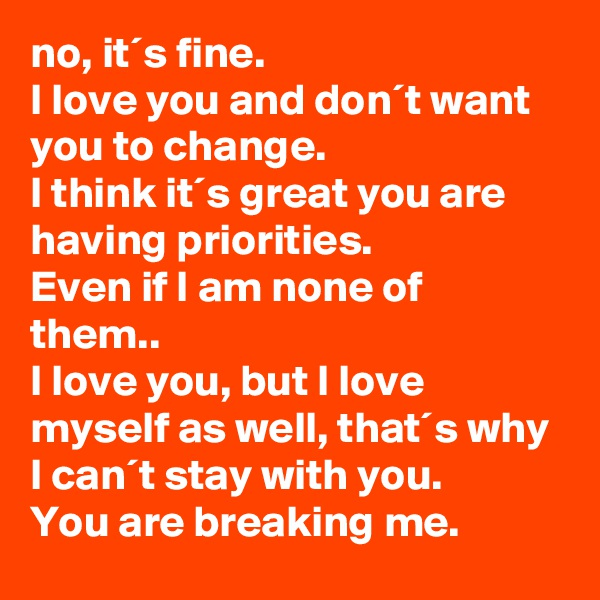 no, it´s fine. I love you and don´t want you to change. I think it´s great you are having priorities. Even if I am none of them.. I love you, but I love myself as well, that´s why I can´t stay with you. You are breaking me.