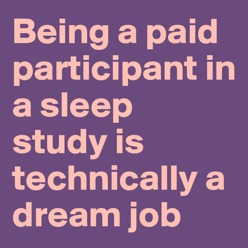Being a paid participant in a sleep study is technically a dream job