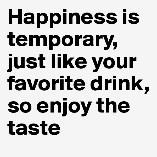Happiness is  temporary, just like your favorite drink, so enjoy the taste