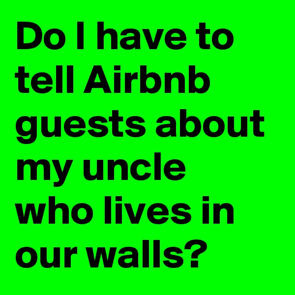 Do I have to tell Airbnb guests about my uncle who lives in our walls?