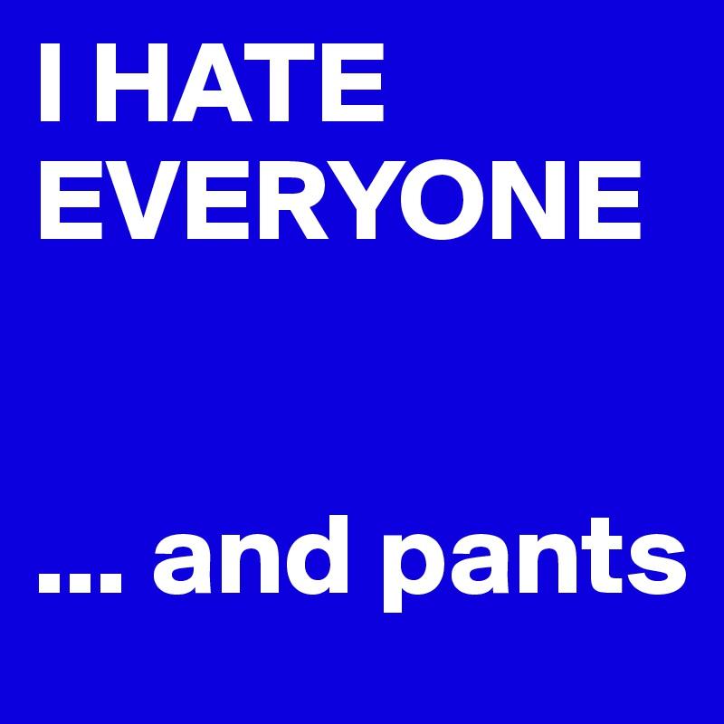 I HATE EVERYONE    ... and pants