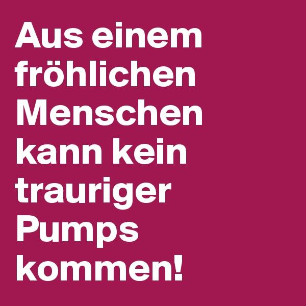 Aus einem fröhlichen Menschen kann kein trauriger Pumps kommen!