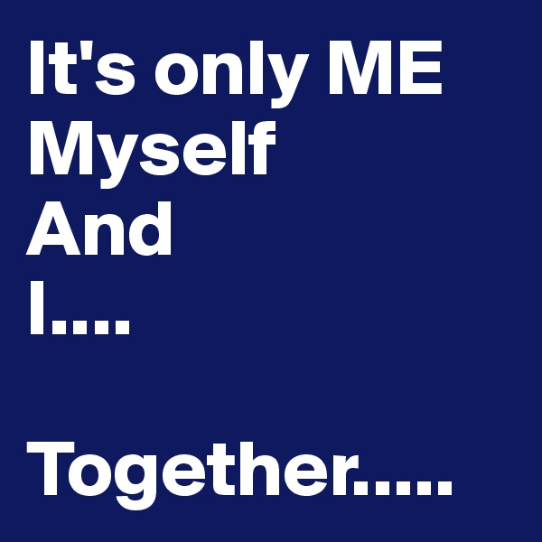 It's only ME Myself  And I....         Together.....