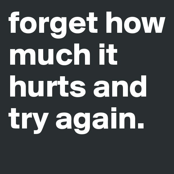 forget how much it hurts and try again.