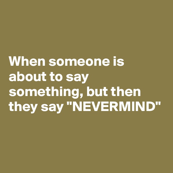 """When someone is about to say something, but then they say """"NEVERMIND"""""""