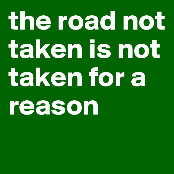the road not taken is not  taken for a reason