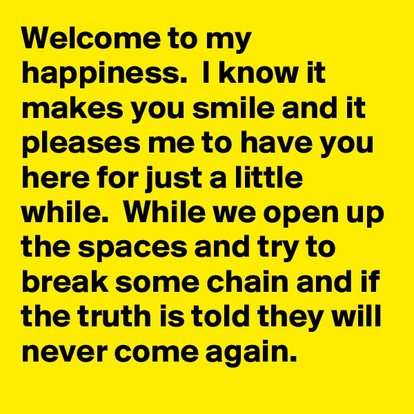 Welcome to my happiness.  I know it makes you smile and it pleases me to have you here for just a little while.  While we open up the spaces and try to break some chain and if the truth is told they will never come again.