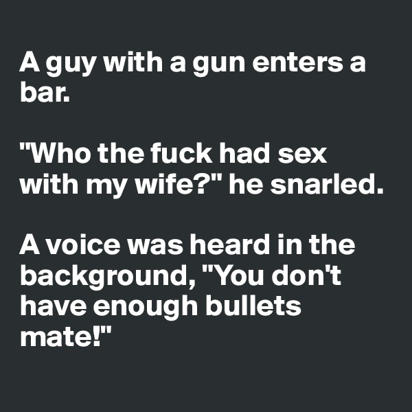 "A guy with a gun enters a bar.  ""Who the fuck had sex with my wife?"" he snarled.  A voice was heard in the background, ""You don't have enough bullets mate!"""