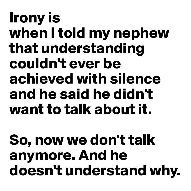 Irony is  when I told my nephew that understanding couldn't ever be achieved with silence and he said he didn't want to talk about it.  So, now we don't talk anymore. And he doesn't understand why.