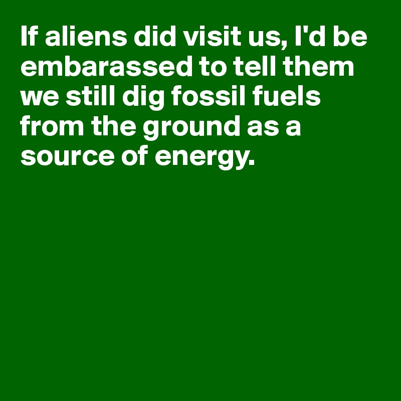 If aliens did visit us, I'd be embarassed to tell them we still dig fossil fuels from the ground as a source of energy.