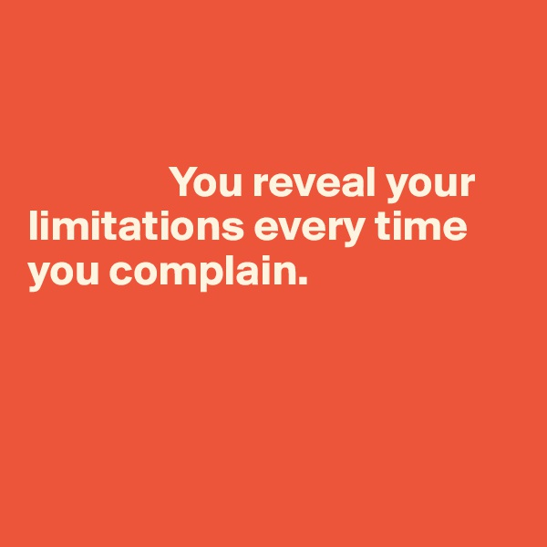 You reveal your limitations every time you complain.
