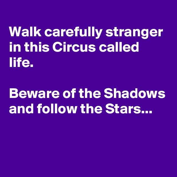 Walk carefully stranger in this Circus called life.  Beware of the Shadows and follow the Stars...
