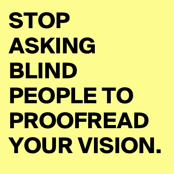 STOP ASKING BLIND PEOPLE TO PROOFREAD YOUR VISION.