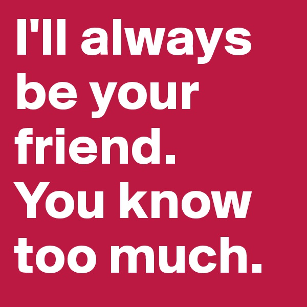 I'll always be your friend.  You know too much.