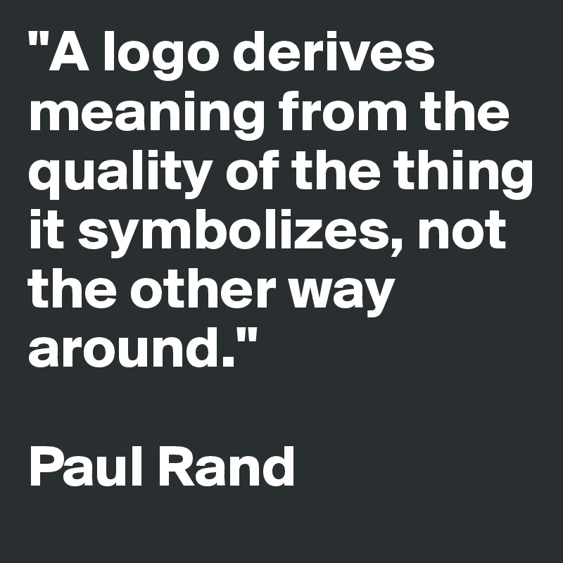 """A logo derives meaning from the quality of the thing it symbolizes, not the other way around.""   Paul Rand"