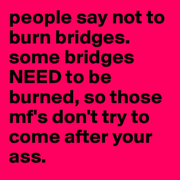 people say not to burn bridges. some bridges NEED to be burned, so those mf's don't try to come after your ass.