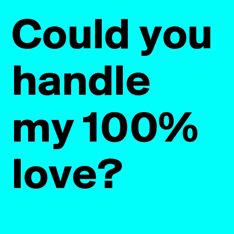 Could you handle my 100% love?
