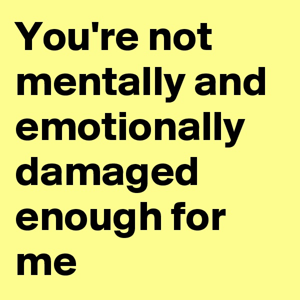 You're not mentally and emotionally damaged enough for me
