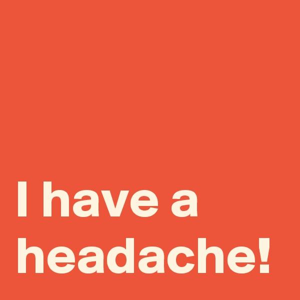 I have a headache!