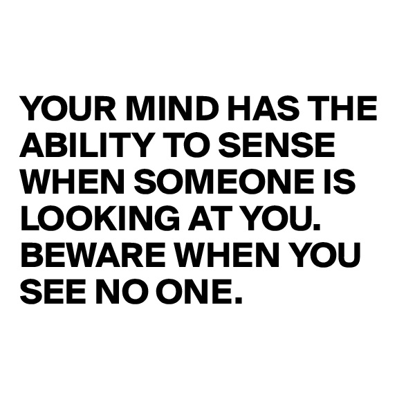 YOUR MIND HAS THE ABILITY TO SENSE WHEN SOMEONE IS LOOKING AT YOU. BEWARE WHEN YOU SEE NO ONE.