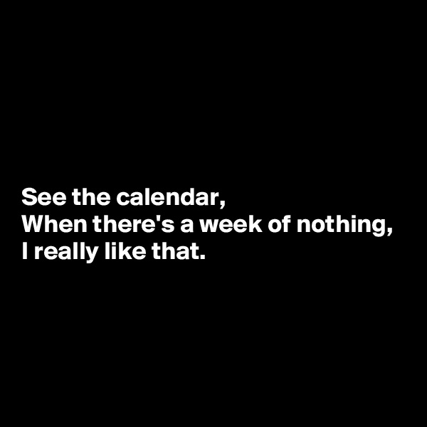 See the calendar, When there's a week of nothing, I really like that.