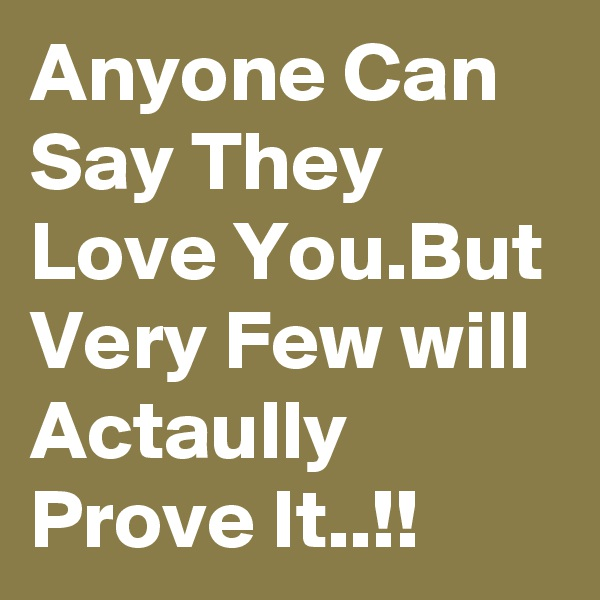 Anyone Can Say They Love You.But Very Few will Actaully Prove It..!!