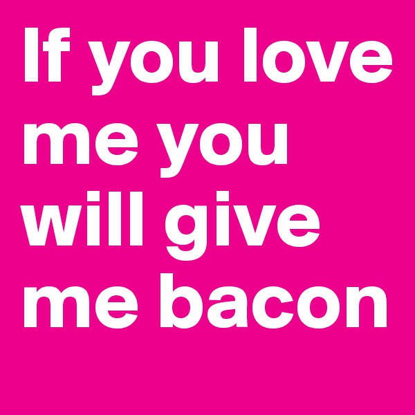If you love me you will give me bacon